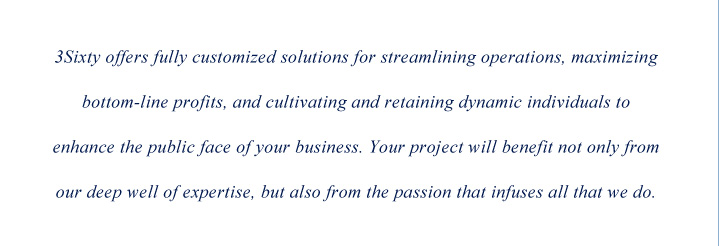 3Sixty offers fully customized solutions for streamlining operations, maximizing bottom-line profits, and cultivating and retaining dynamic individuals to enhance the public face of your business. Your project will benefit not only from our deep well of expertise, but also from the passion that infuses all that we do.