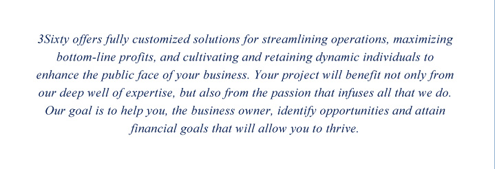 3Sixty offers fully customized solutions for streamlining operations, maximizing bottom-line profits, and cultivating and retaining dynamic individuals to enhance the public face of your business. Your project will benefit not only from our deep well of expertise, but also from the passion that infuses all that we do. Our goal is to help you, the business owner, identify opportunities and attain financial goals that will allow you to thrive.